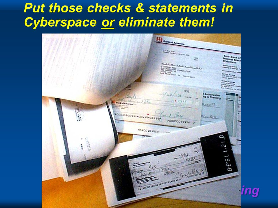 Recording Everything Put those checks & statements in Cyberspace or eliminate them!