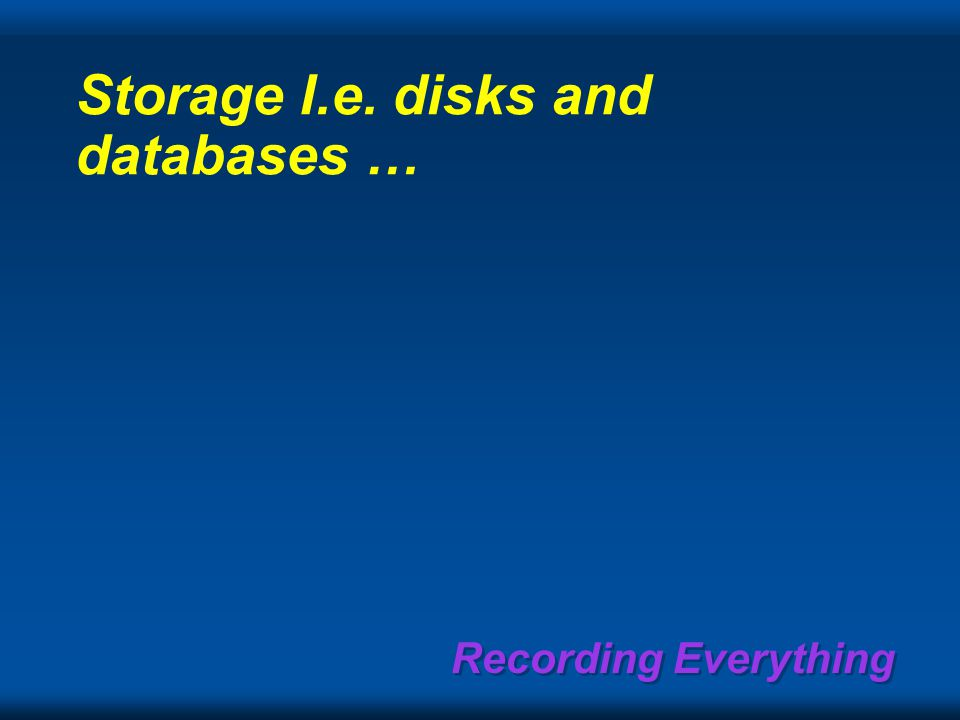 Recording Everything Storage I.e. disks and databases …