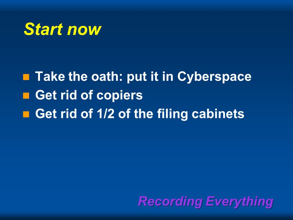 Recording Everything Start now Take the oath: put it in Cyberspace Get rid of copiers Get rid of 1/2 of the filing cabinets