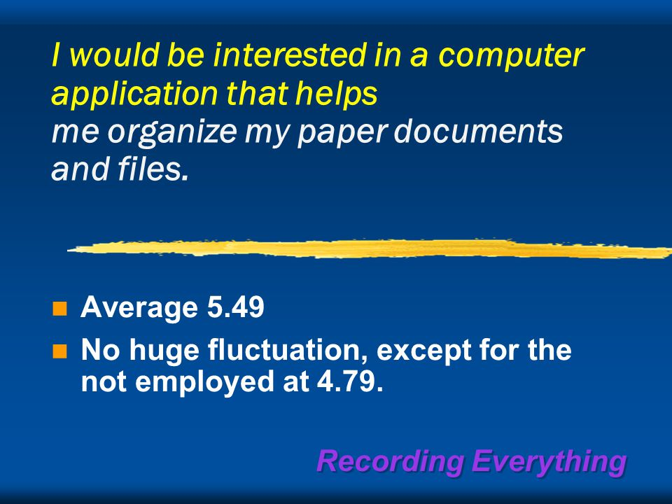 Recording Everything I would be interested in a computer application that helps me organize my paper documents and files.