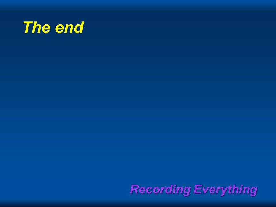Recording Everything The end