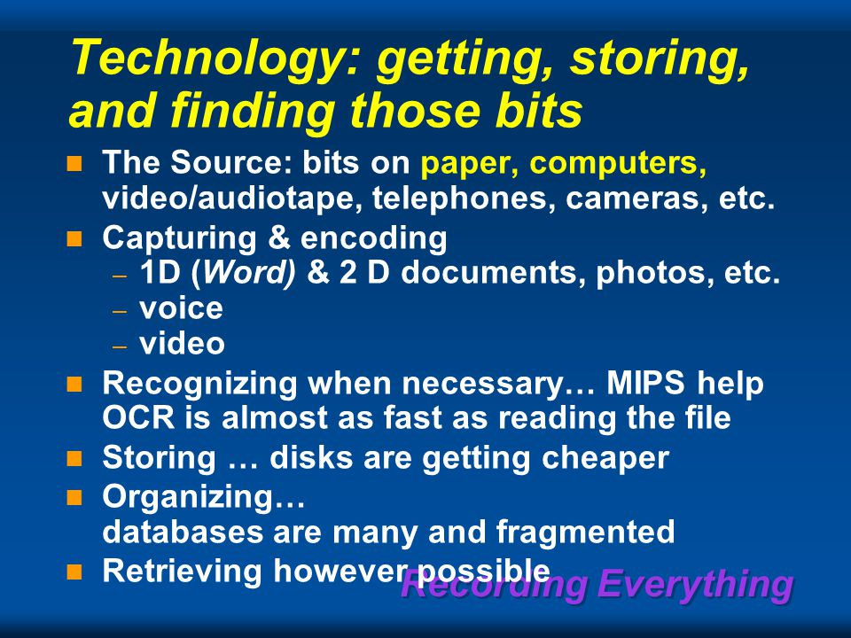 Recording Everything Technology: getting, storing, and finding those bits The Source: bits on paper, computers, video/audiotape, telephones, cameras, etc.
