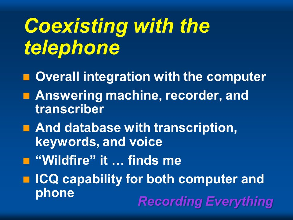 Recording Everything Coexisting with the telephone Overall integration with the computer Answering machine, recorder, and transcriber And database with transcription, keywords, and voice Wildfire it … finds me ICQ capability for both computer and phone