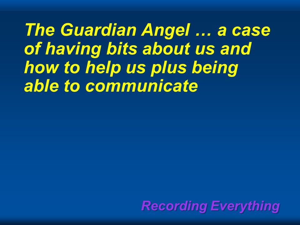 Recording Everything The Guardian Angel … a case of having bits about us and how to help us plus being able to communicate