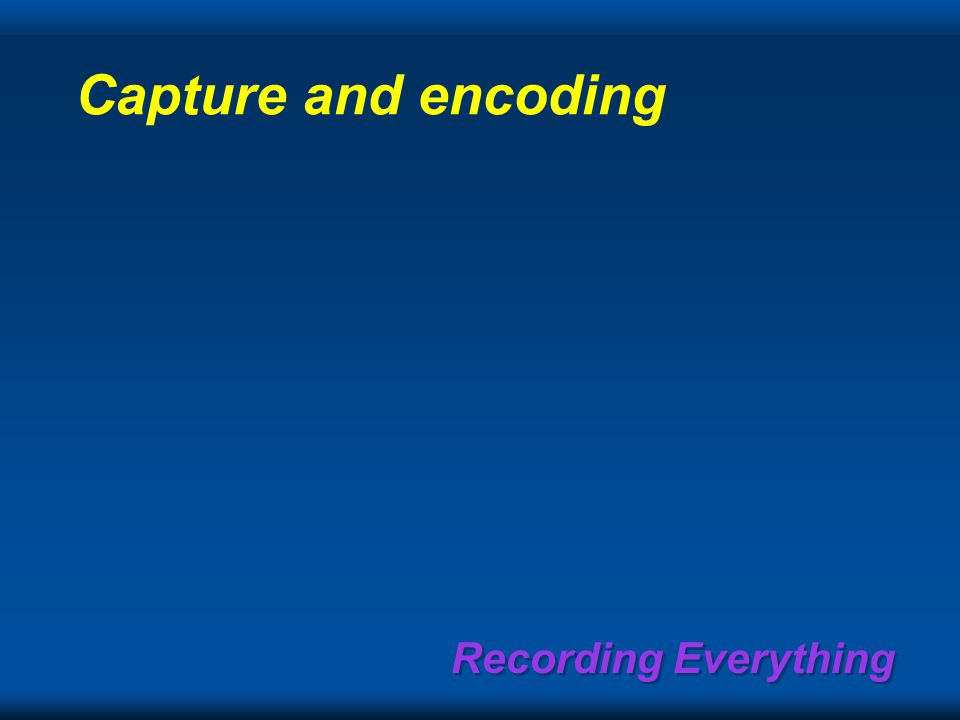 Recording Everything Capture and encoding