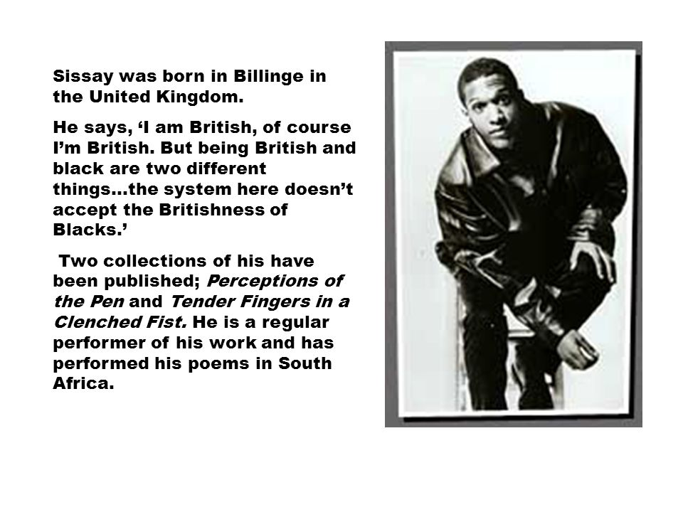 Sissay was born in Billinge in the United Kingdom. He says, 'I am British, of course I'm British. But being British and black are two different things