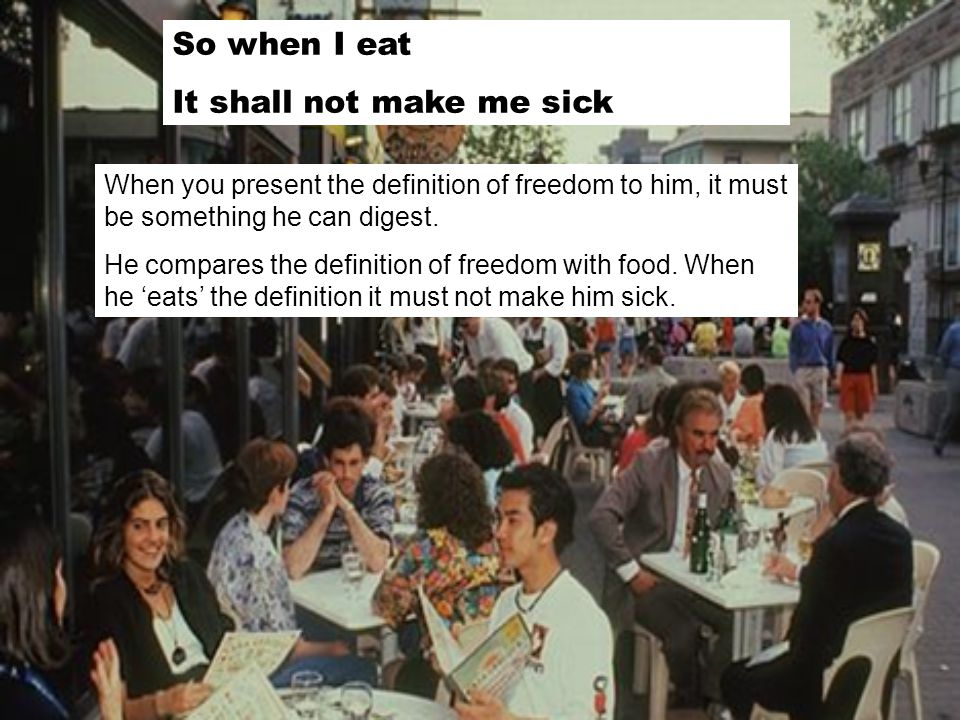 So when I eat It shall not make me sick When you present the definition of freedom to him, it must be something he can digest. He compares the definit