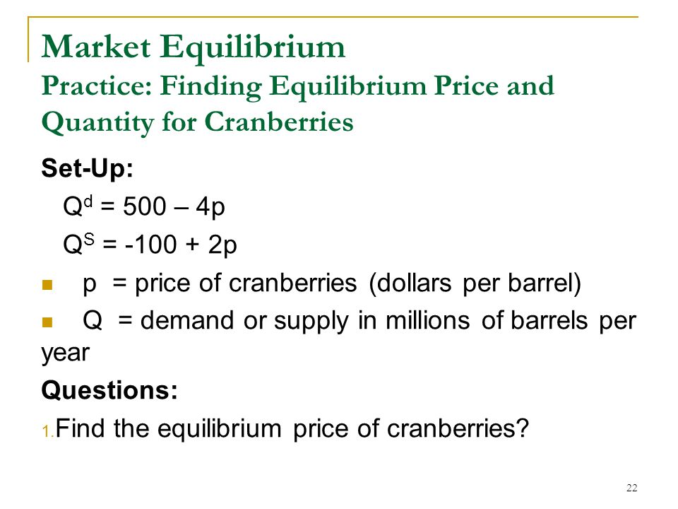 Market Equilibrium Practice: Finding Equilibrium Price and Quantity for Cranberries Set-Up: Q d = 500 – 4p Q S = -100 + 2p p = price of cranberries (dollars per barrel) Q = demand or supply in millions of barrels per year Questions: 1.