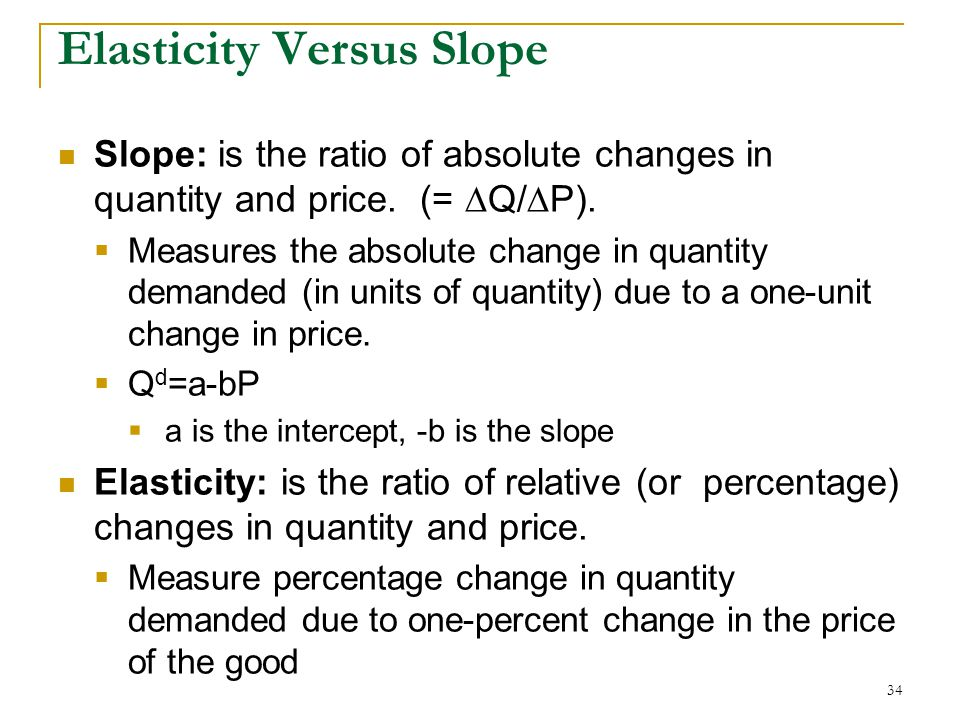Elasticity Versus Slope Slope: is the ratio of absolute changes in quantity and price.
