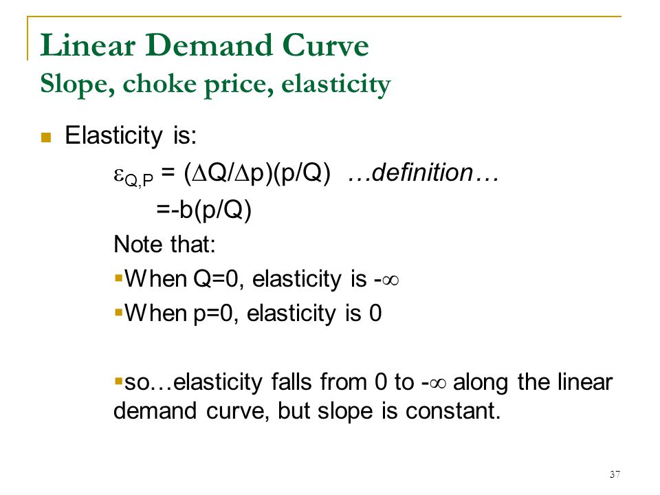 Linear Demand Curve Slope, choke price, elasticity Elasticity is:  Q,P = (  Q/  p)(p/Q) …definition… =-b(p/Q) Note that:  When Q=0, elasticity is -   When p=0, elasticity is 0  so…elasticity falls from 0 to -  along the linear demand curve, but slope is constant.