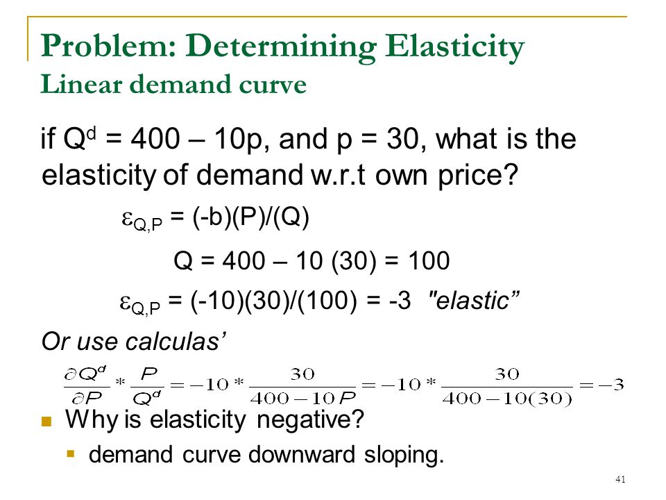 Problem: Determining Elasticity Linear demand curve if Q d = 400 – 10p, and p = 30, what is the elasticity of demand w.r.t own price.