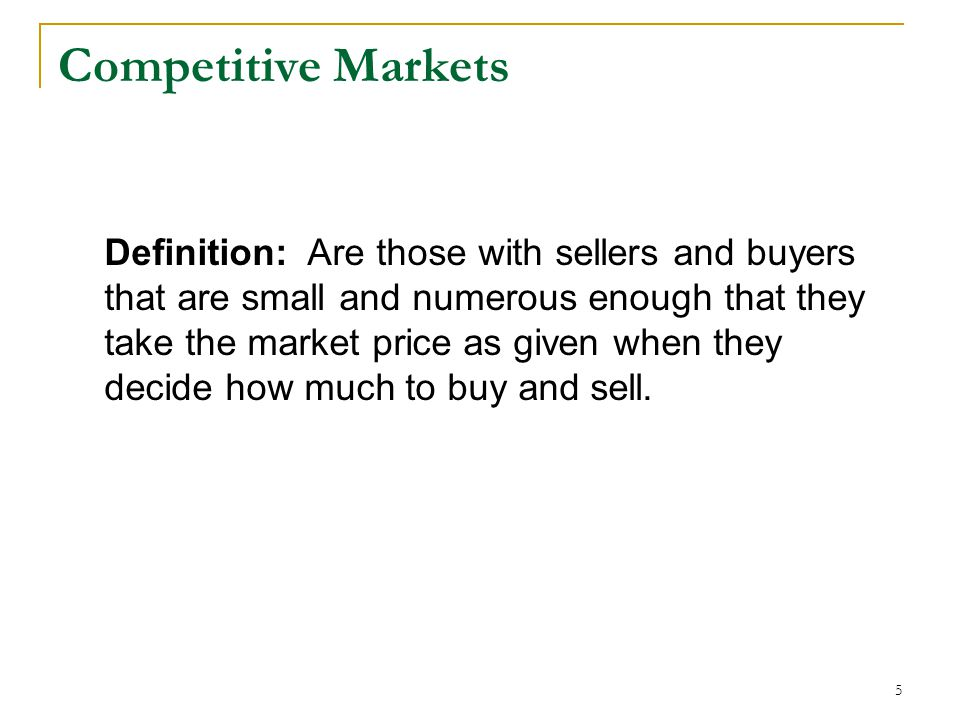 Competitive Markets 5 Definition: Are those with sellers and buyers that are small and numerous enough that they take the market price as given when they decide how much to buy and sell.