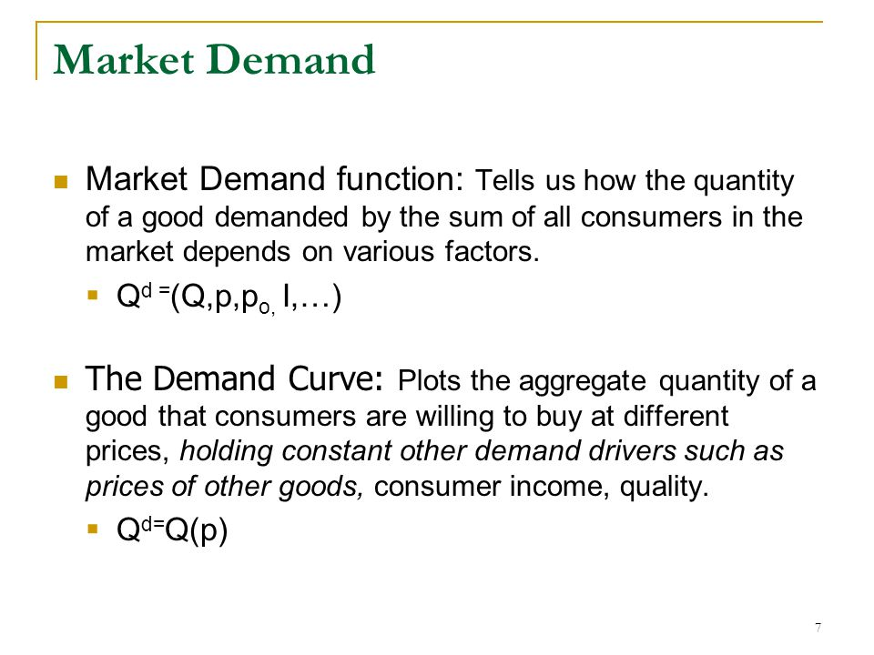 Market Demand Market Demand function: Tells us how the quantity of a good demanded by the sum of all consumers in the market depends on various factors.