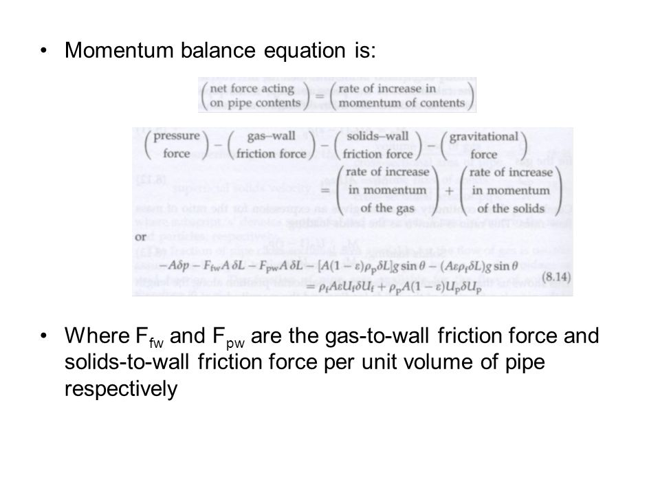 Momentum balance equation is: Where F fw and F pw are the gas-to-wall friction force and solids-to-wall friction force per unit volume of pipe respectively