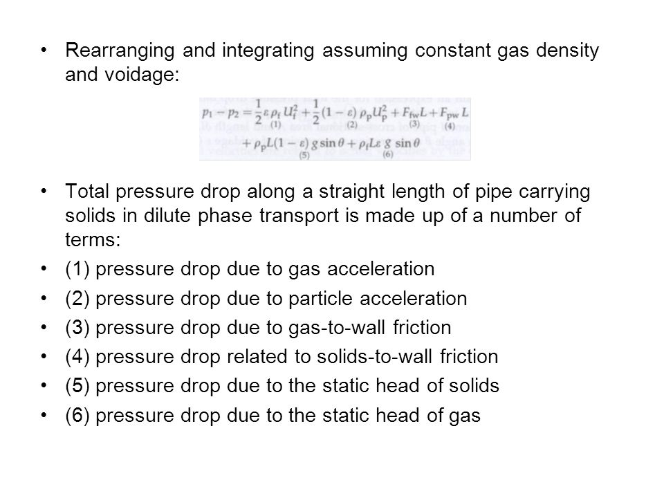 Rearranging and integrating assuming constant gas density and voidage: Total pressure drop along a straight length of pipe carrying solids in dilute phase transport is made up of a number of terms: (1) pressure drop due to gas acceleration (2) pressure drop due to particle acceleration (3) pressure drop due to gas-to-wall friction (4) pressure drop related to solids-to-wall friction (5) pressure drop due to the static head of solids (6) pressure drop due to the static head of gas