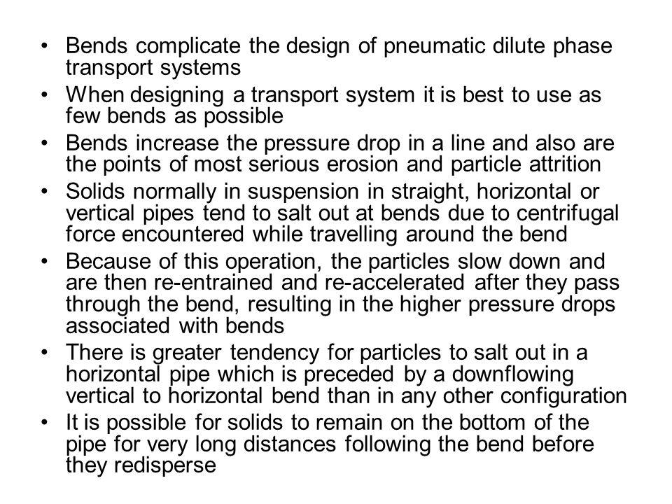 Bends complicate the design of pneumatic dilute phase transport systems When designing a transport system it is best to use as few bends as possible Bends increase the pressure drop in a line and also are the points of most serious erosion and particle attrition Solids normally in suspension in straight, horizontal or vertical pipes tend to salt out at bends due to centrifugal force encountered while travelling around the bend Because of this operation, the particles slow down and are then re-entrained and re-accelerated after they pass through the bend, resulting in the higher pressure drops associated with bends There is greater tendency for particles to salt out in a horizontal pipe which is preceded by a downflowing vertical to horizontal bend than in any other configuration It is possible for solids to remain on the bottom of the pipe for very long distances following the bend before they redisperse