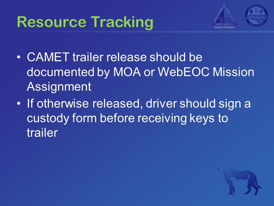 Resource Tracking CAMET trailer release should be documented by MOA or WebEOC Mission Assignment If otherwise released, driver should sign a custody f
