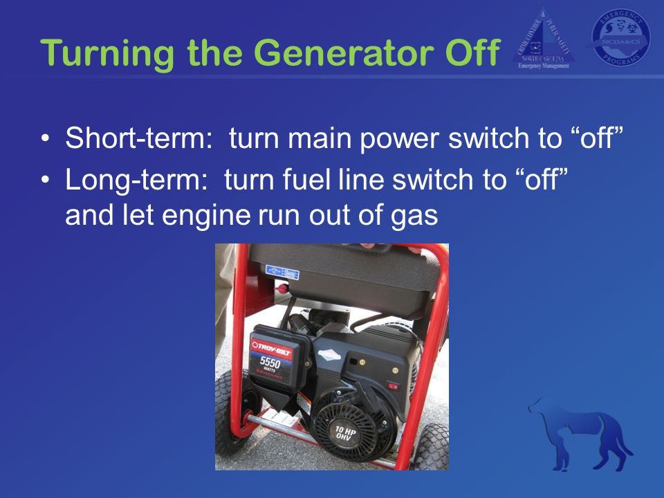 "Turning the Generator Off Short-term: turn main power switch to ""off"" Long-term: turn fuel line switch to ""off"" and let engine run out of gas"
