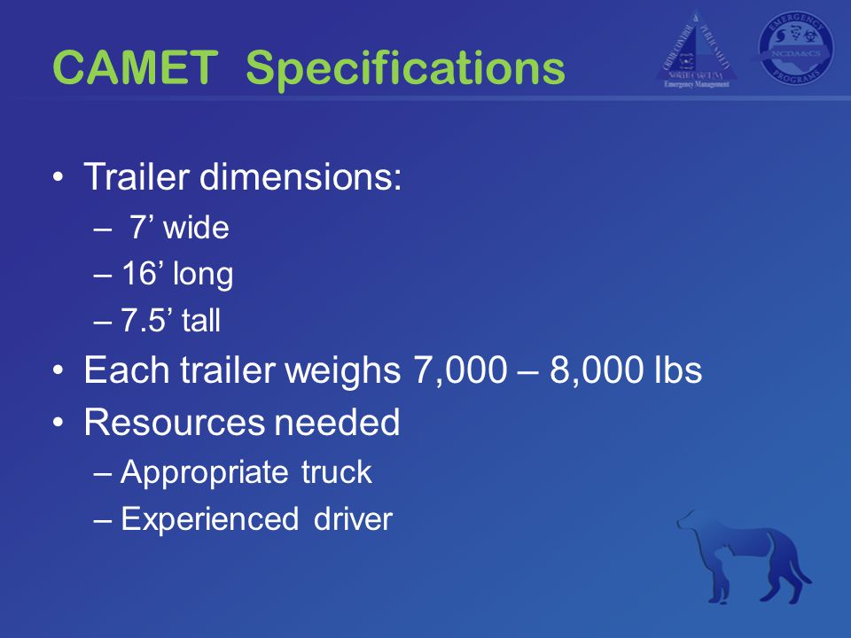 CAMET Specifications Trailer dimensions: – 7' wide –16' long –7.5' tall Each trailer weighs 7,000 – 8,000 lbs Resources needed –Appropriate truck –Exp