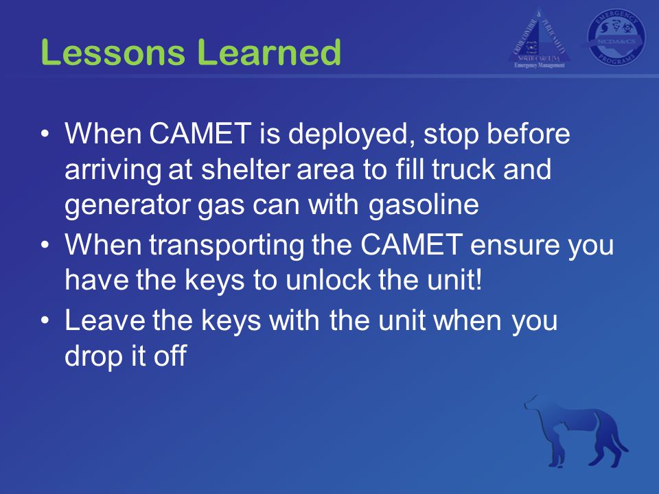 Lessons Learned When CAMET is deployed, stop before arriving at shelter area to fill truck and generator gas can with gasoline When transporting the C