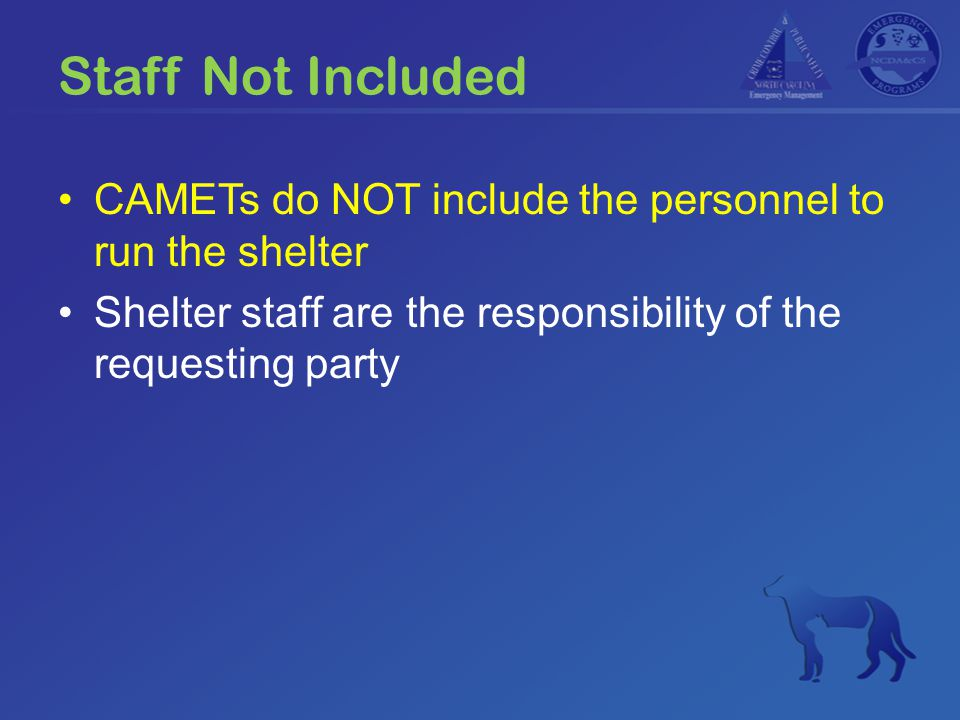 Staff Not Included CAMETs do NOT include the personnel to run the shelter Shelter staff are the responsibility of the requesting party