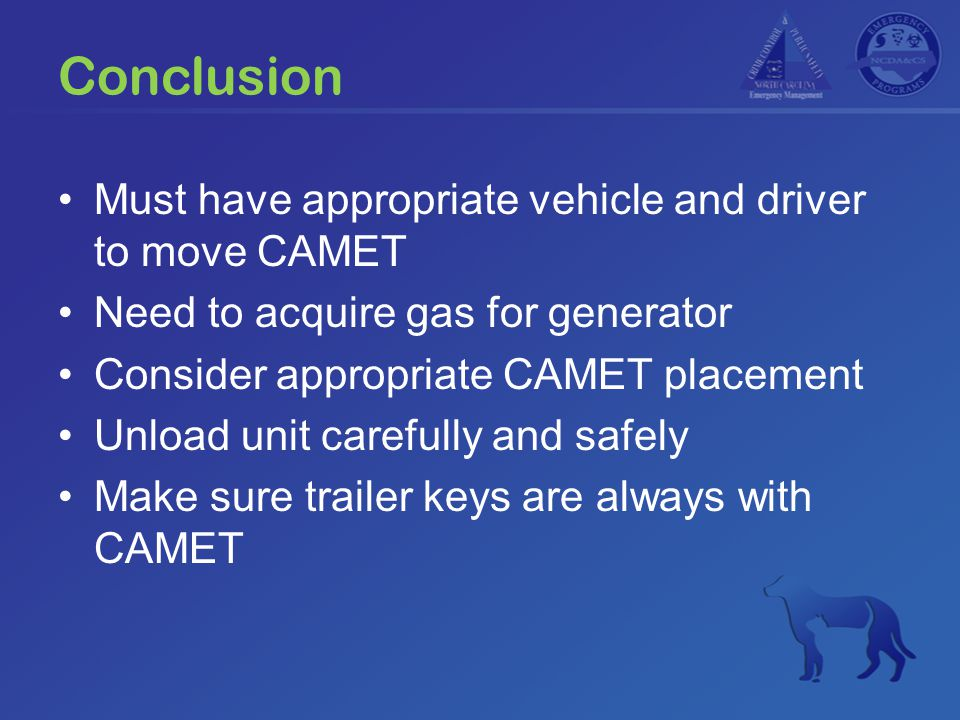 Conclusion Must have appropriate vehicle and driver to move CAMET Need to acquire gas for generator Consider appropriate CAMET placement Unload unit c
