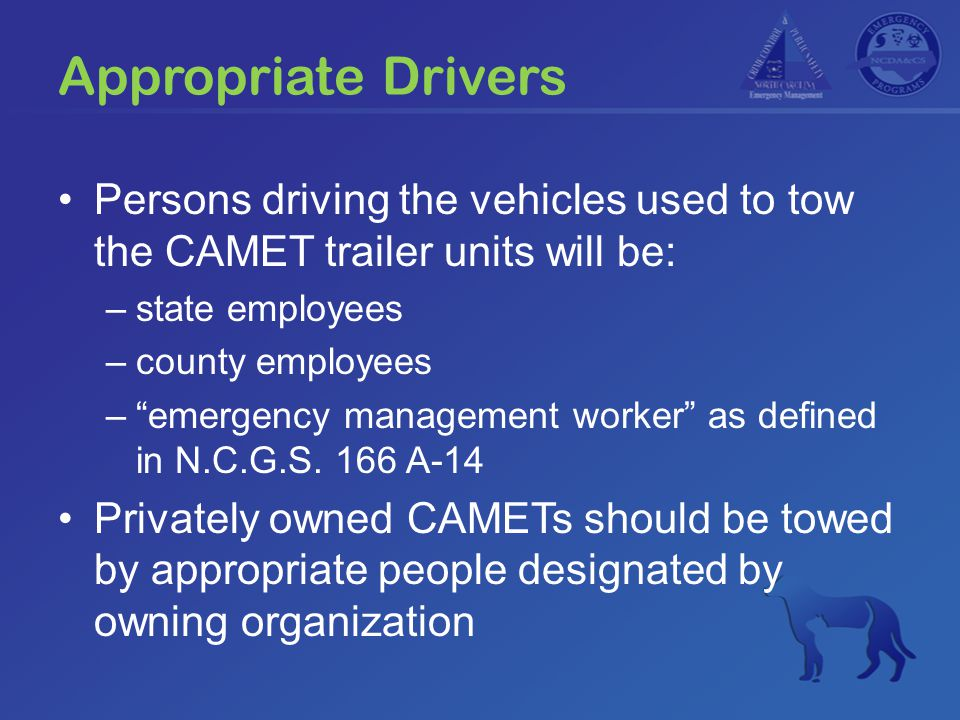 "Appropriate Drivers Persons driving the vehicles used to tow the CAMET trailer units will be: –state employees –county employees –""emergency managemen"