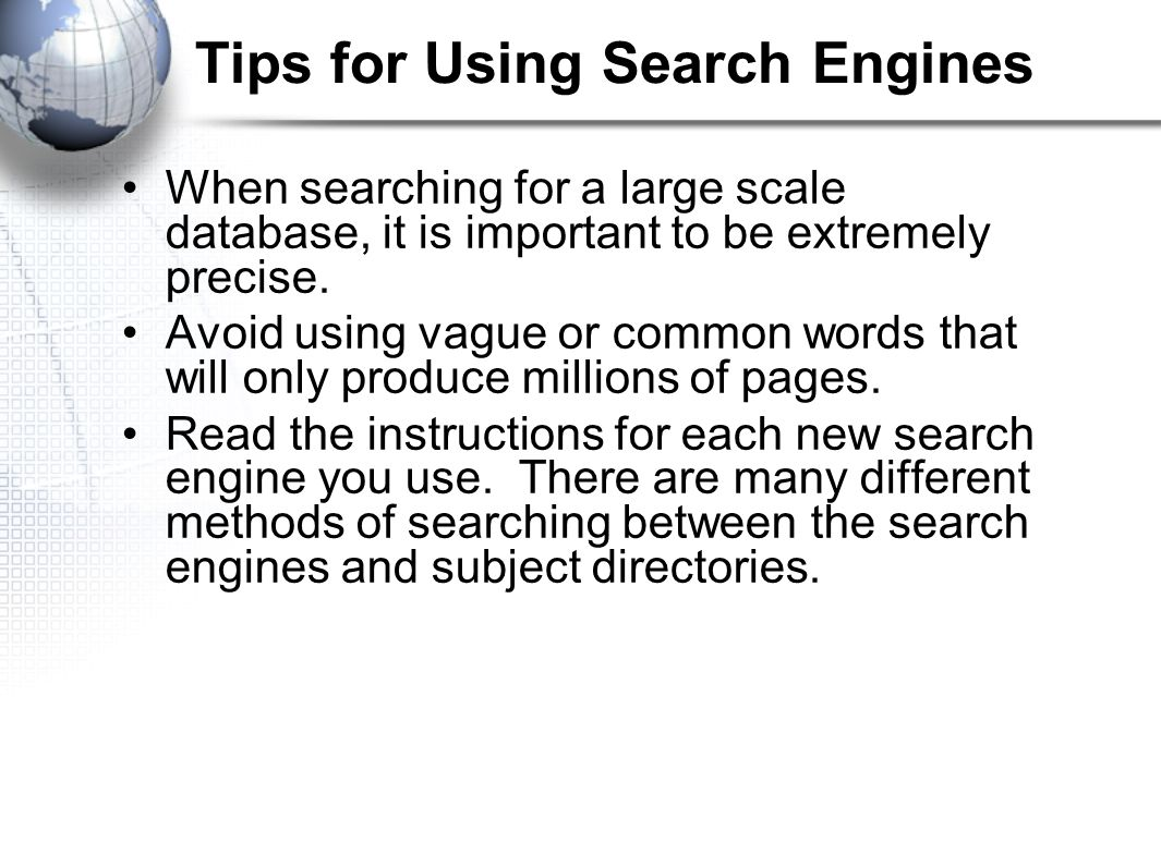 Tips for Using Search Engines When searching for a large scale database, it is important to be extremely precise.