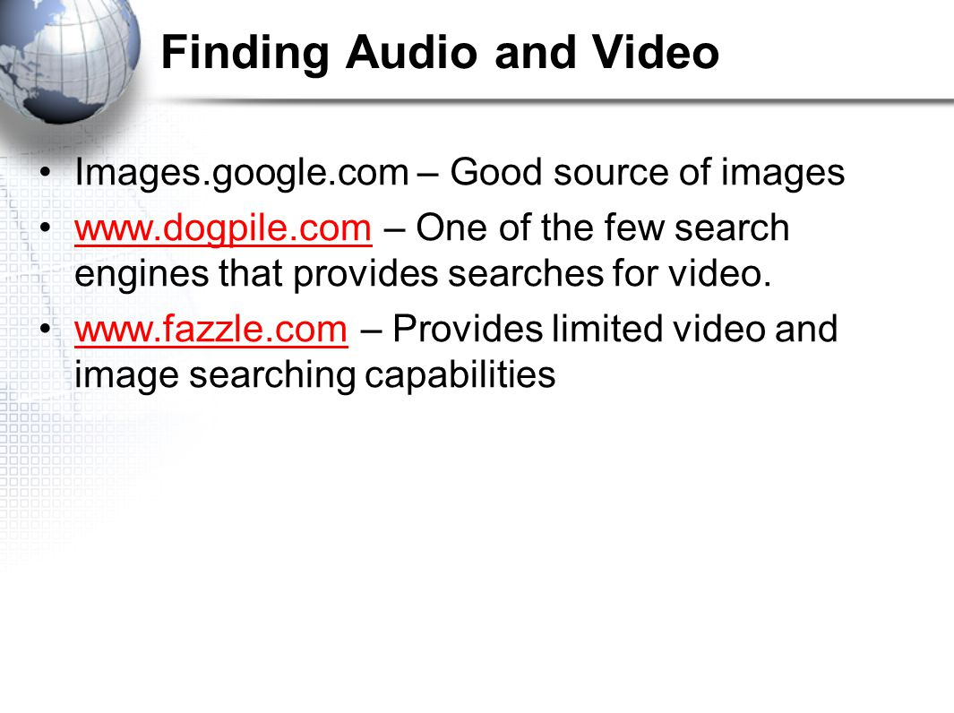 Finding Audio and Video Images.google.com – Good source of images www.dogpile.com – One of the few search engines that provides searches for video.www.dogpile.com www.fazzle.com – Provides limited video and image searching capabilitieswww.fazzle.com