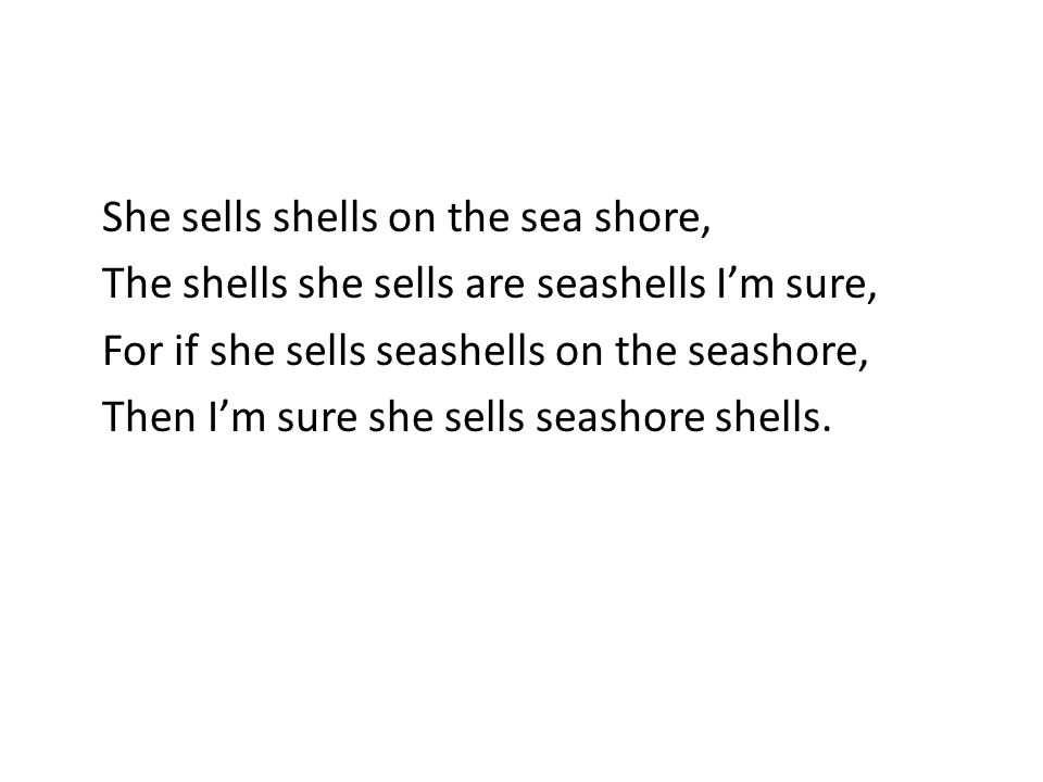 She sells shells on the sea shore, The shells she sells are seashells I'm sure, For if she sells seashells on the seashore, Then I'm sure she sells seashore shells.