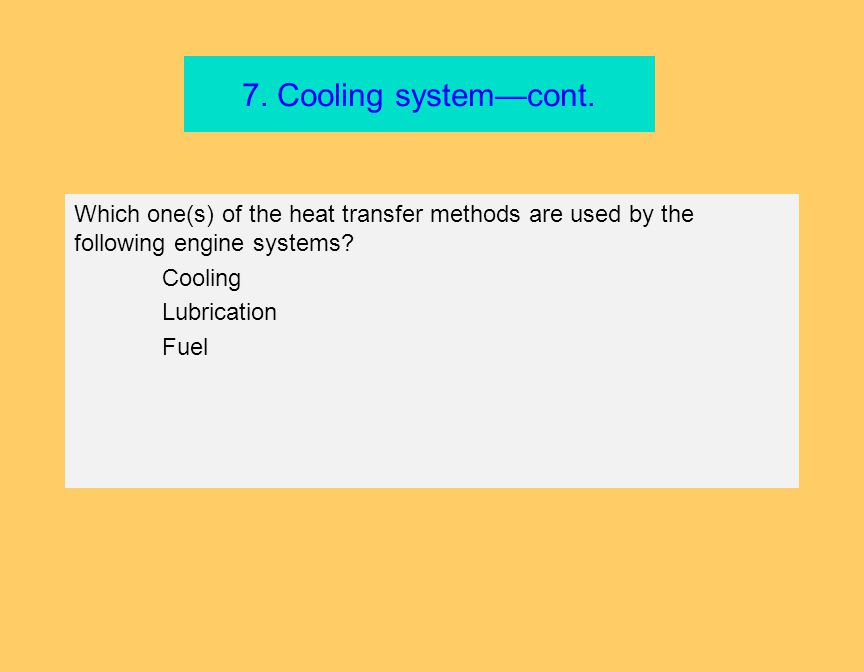 7. Cooling system—cont. Which one(s) of the heat transfer methods are used by the following engine systems? Cooling Lubrication Fuel