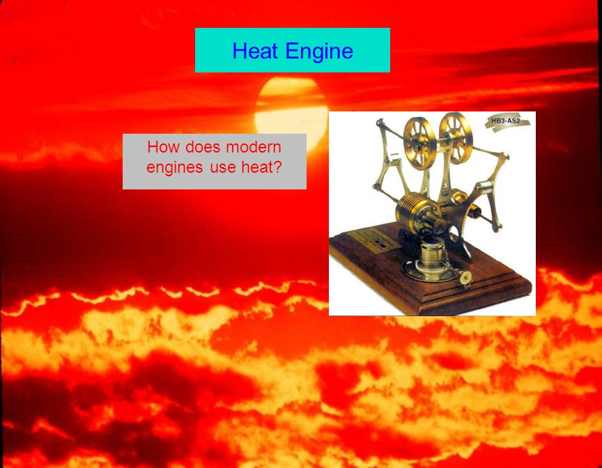 Heat Engine How does modern engines use heat?