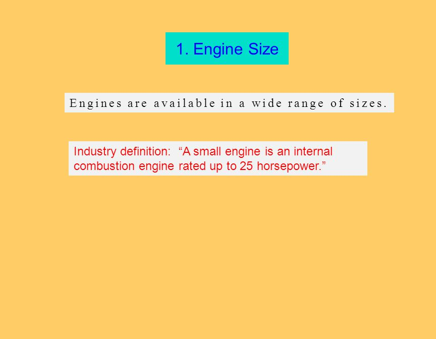 "1. Engine Size Industry definition: ""A small engine is an internal combustion engine rated up to 25 horsepower."" Engines are available in a wide range"