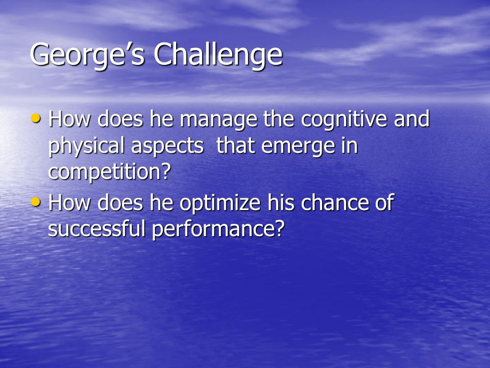 George's Challenge How does he manage the cognitive and physical aspects that emerge in competition.