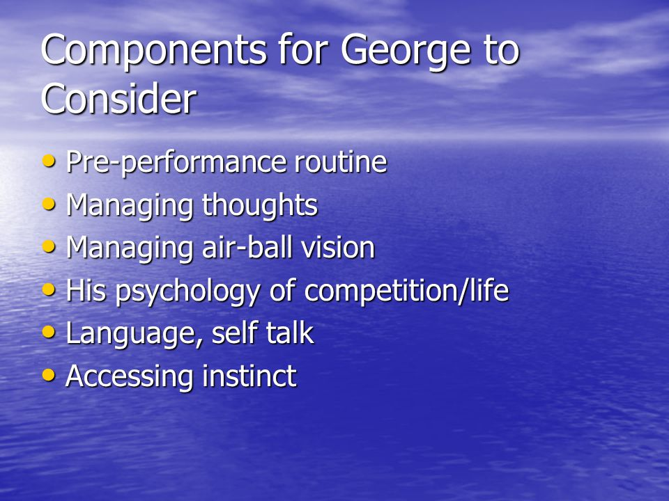 Components for George to Consider Pre-performance routine Pre-performance routine Managing thoughts Managing thoughts Managing air-ball vision Managing air-ball vision His psychology of competition/life His psychology of competition/life Language, self talk Language, self talk Accessing instinct Accessing instinct