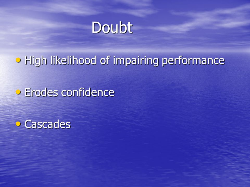 Doubt Doubt High likelihood of impairing performance High likelihood of impairing performance Erodes confidence Erodes confidence Cascades Cascades