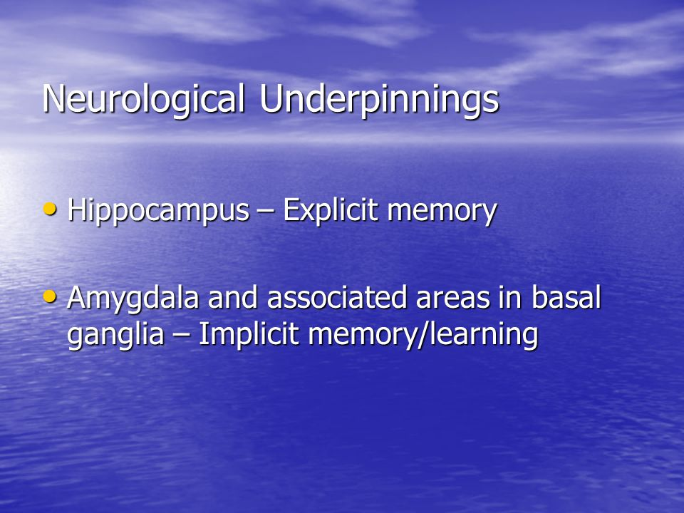 Neurological Underpinnings Hippocampus – Explicit memory Hippocampus – Explicit memory Amygdala and associated areas in basal ganglia – Implicit memory/learning Amygdala and associated areas in basal ganglia – Implicit memory/learning