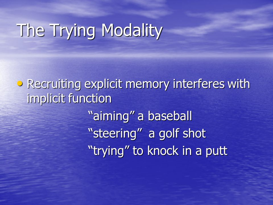 The Trying Modality Recruiting explicit memory interferes with implicit function Recruiting explicit memory interferes with implicit function aiming a baseball aiming a baseball steering a golf shot steering a golf shot trying to knock in a putt trying to knock in a putt