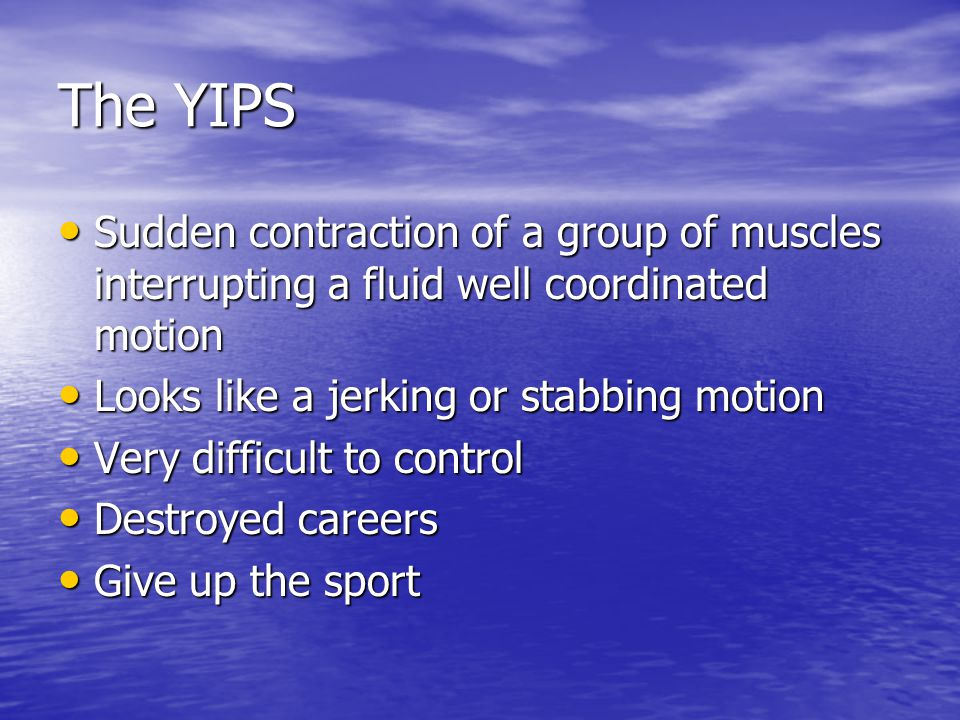 The YIPS Sudden contraction of a group of muscles interrupting a fluid well coordinated motion Sudden contraction of a group of muscles interrupting a fluid well coordinated motion Looks like a jerking or stabbing motion Looks like a jerking or stabbing motion Very difficult to control Very difficult to control Destroyed careers Destroyed careers Give up the sport Give up the sport