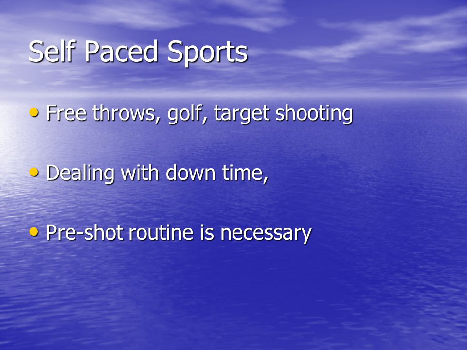 Self Paced Sports Free throws, golf, target shooting Free throws, golf, target shooting Dealing with down time, Dealing with down time, Pre-shot routine is necessary Pre-shot routine is necessary