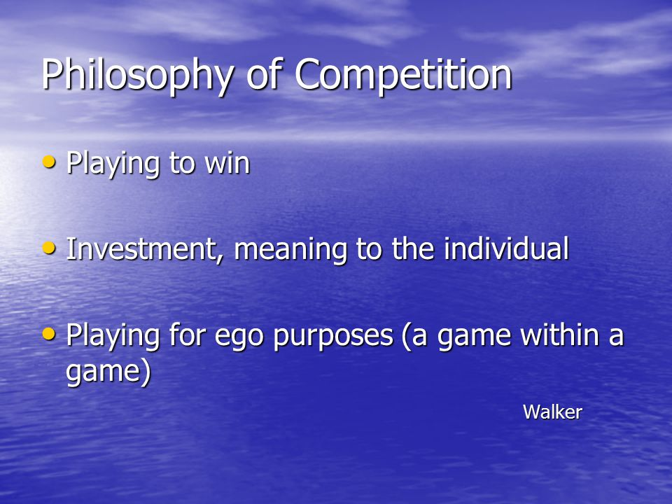 Philosophy of Competition Playing to win Playing to win Investment, meaning to the individual Investment, meaning to the individual Playing for ego purposes (a game within a game) Playing for ego purposes (a game within a game) Walker Walker