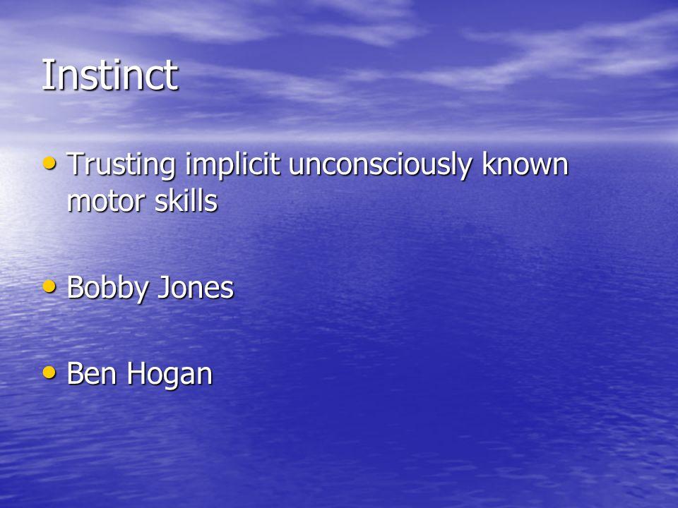Instinct Trusting implicit unconsciously known motor skills Trusting implicit unconsciously known motor skills Bobby Jones Bobby Jones Ben Hogan Ben Hogan