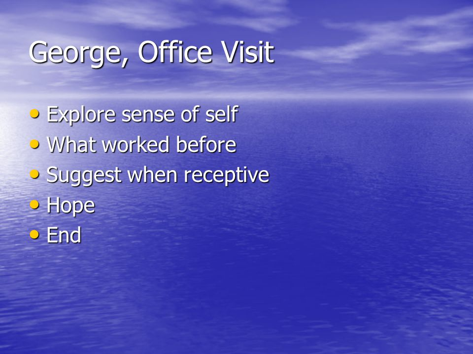 George, Office Visit Explore sense of self Explore sense of self What worked before What worked before Suggest when receptive Suggest when receptive Hope Hope End End