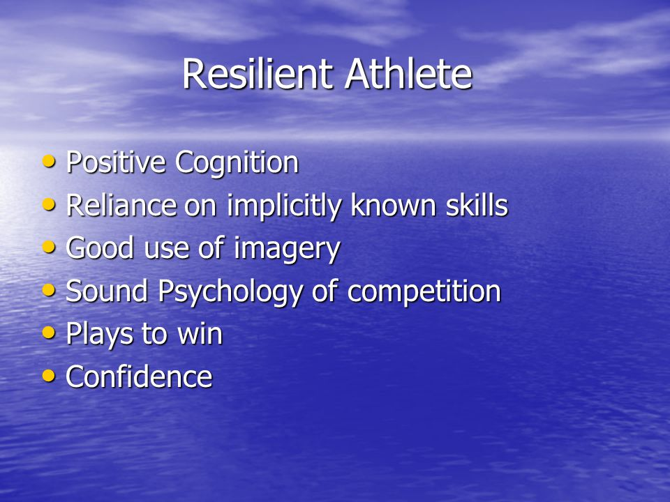 Resilient Athlete Resilient Athlete Positive Cognition Positive Cognition Reliance on implicitly known skills Reliance on implicitly known skills Good use of imagery Good use of imagery Sound Psychology of competition Sound Psychology of competition Plays to win Plays to win Confidence Confidence