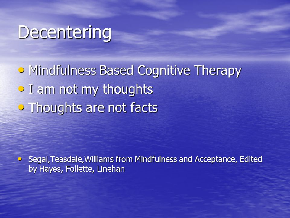 Decentering Mindfulness Based Cognitive Therapy Mindfulness Based Cognitive Therapy I am not my thoughts I am not my thoughts Thoughts are not facts Thoughts are not facts Segal,Teasdale,Williams from Mindfulness and Acceptance, Edited by Hayes, Follette, Linehan Segal,Teasdale,Williams from Mindfulness and Acceptance, Edited by Hayes, Follette, Linehan