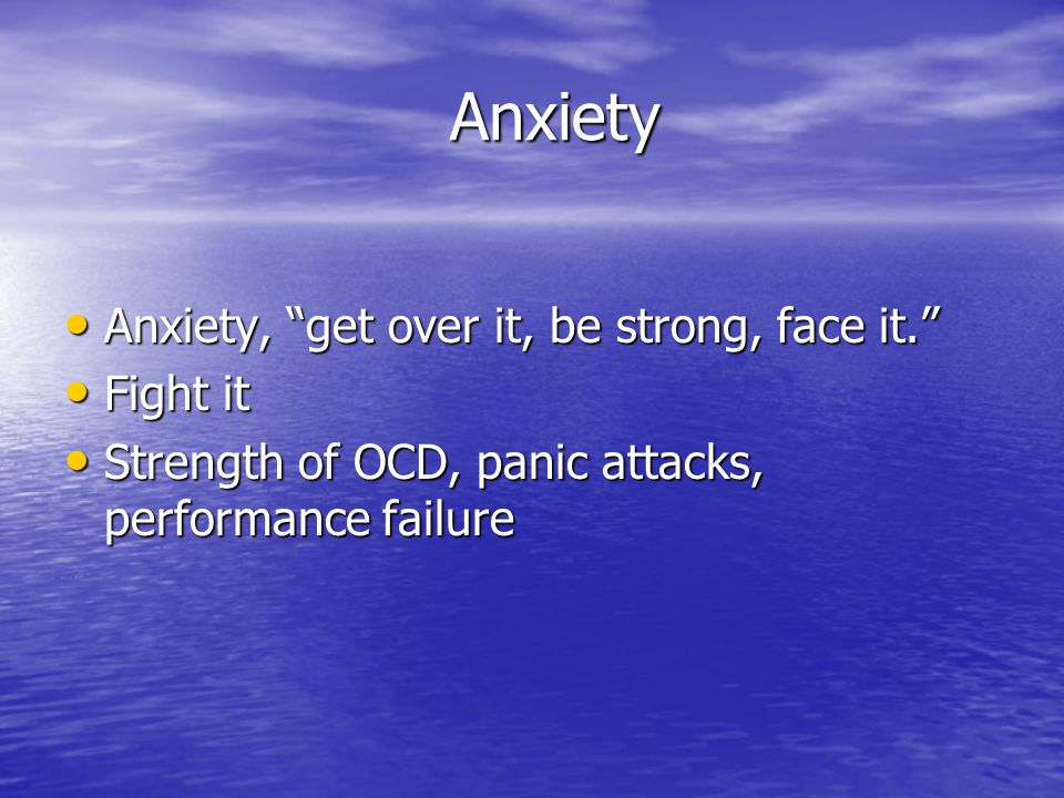 Anxiety Anxiety Anxiety, get over it, be strong, face it. Anxiety, get over it, be strong, face it. Fight it Fight it Strength of OCD, panic attacks, performance failure Strength of OCD, panic attacks, performance failure