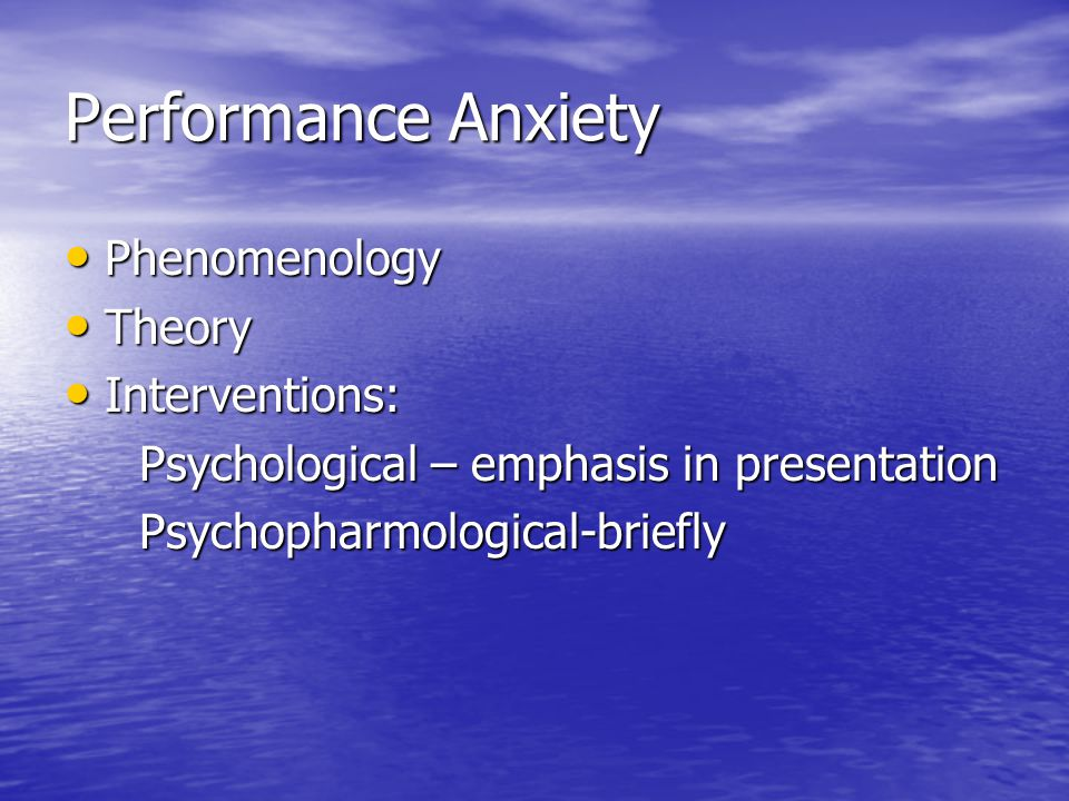 Performance Anxiety Phenomenology Phenomenology Theory Theory Interventions: Interventions: Psychological – emphasis in presentation Psychological – emphasis in presentation Psychopharmological-briefly Psychopharmological-briefly