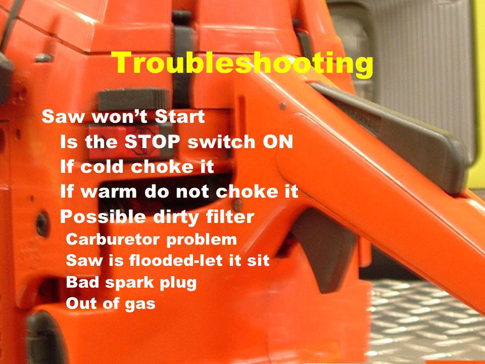 Troubleshooting Saw won't Start Is the STOP switch ON If cold choke it If warm do not choke it Possible dirty filter Carburetor problem Saw is flooded-let it sit Bad spark plug Out of gas