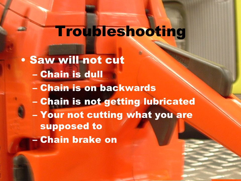 Troubleshooting Saw will not cut –Chain is dull –Chain is on backwards –Chain is not getting lubricated –Your not cutting what you are supposed to –Chain brake on
