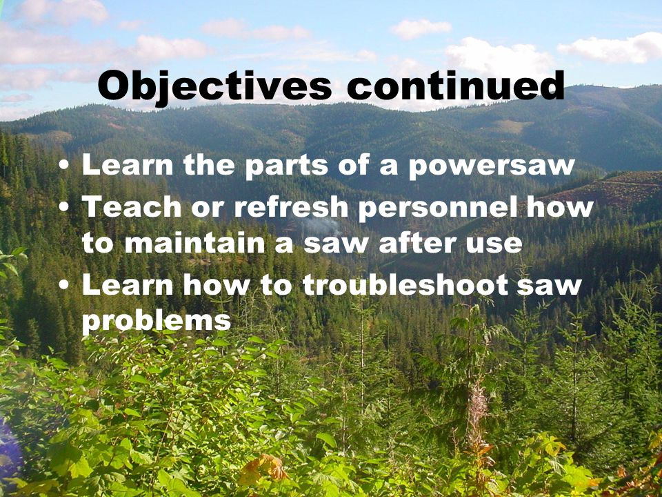 Objectives continued Learn the parts of a powersaw Teach or refresh personnel how to maintain a saw after use Learn how to troubleshoot saw problems